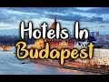 Best Hotels In Budapest, Hungary - Hotels in Budapest Worth Visiting