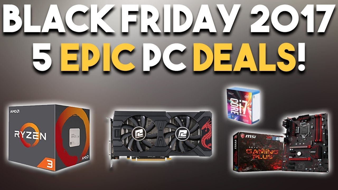 5 Epic Black Friday 2017 Pc Hardware Deals Excellent Cpus Gpu And More Youtube