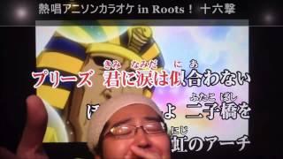 2015/07/25/ 熱唱アニソンカラオケ in Roots! 十六撃 Ver.Recording! ...