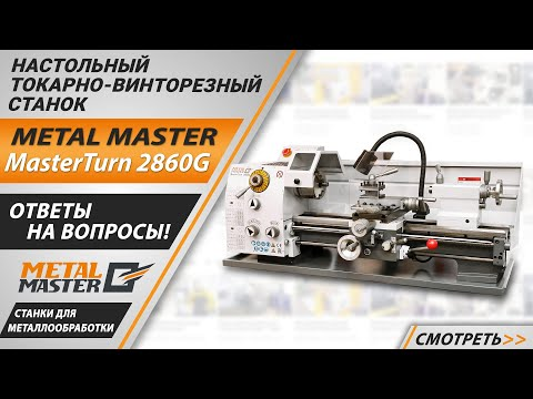 Настольный токарный станок по металлу Metal Master MasterTurn 2860G. Ответы на вопросы.