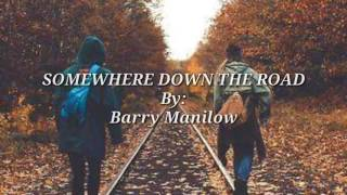SOMEWHERE DOWN THE ROAD (Lyrics ) By:Barry Manilow