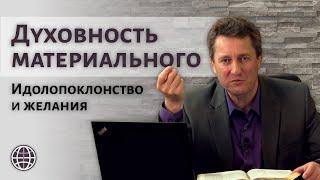 Духовность материального. Идолопоклонство и желания  |  п. Николай Гришко