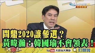 【精彩】問鼎2020誰參選? 黃暐瀚:韓國瑜不會領表!
