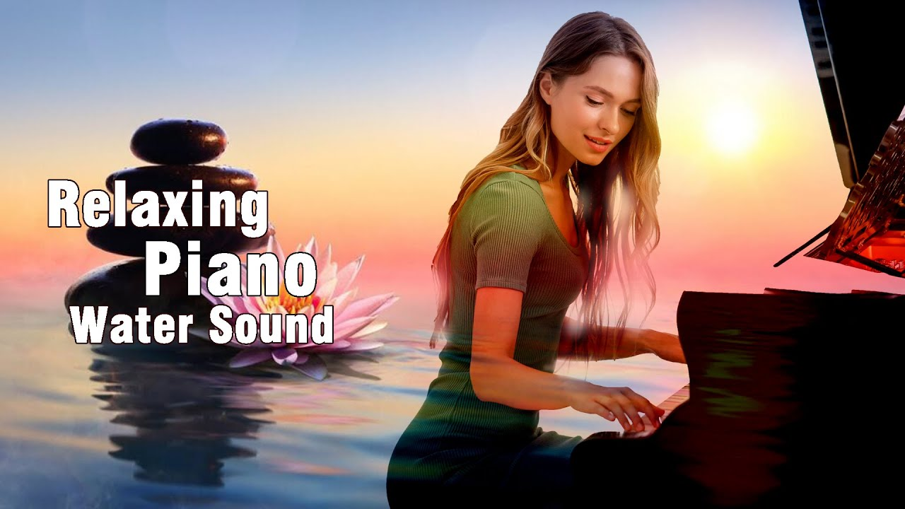 Relaxing Piano With Water Sound For Stress Relief & Study, Beautiful Music, Soothing Sleep Music