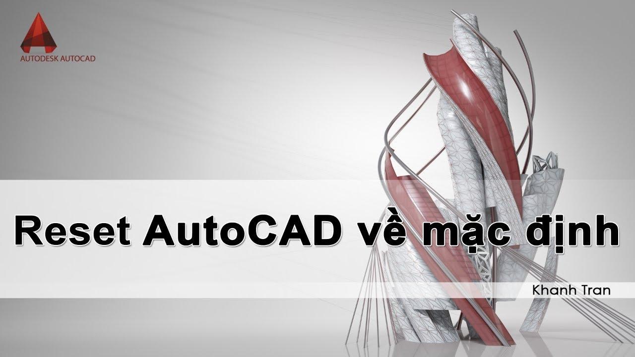 AutoCAD – Reset AutoCAD về mặc định như mới cài đặt | Reset Settings to Default