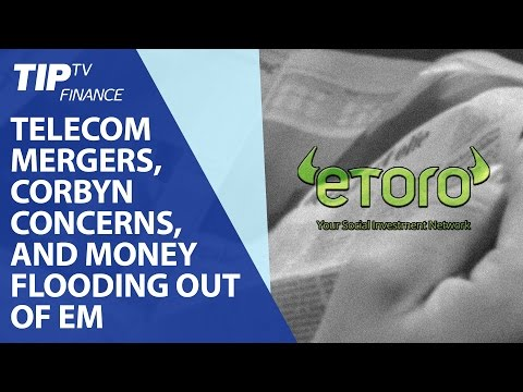 Telecom mergers, Corbyn concerns, and money flooding out of Emerging markets