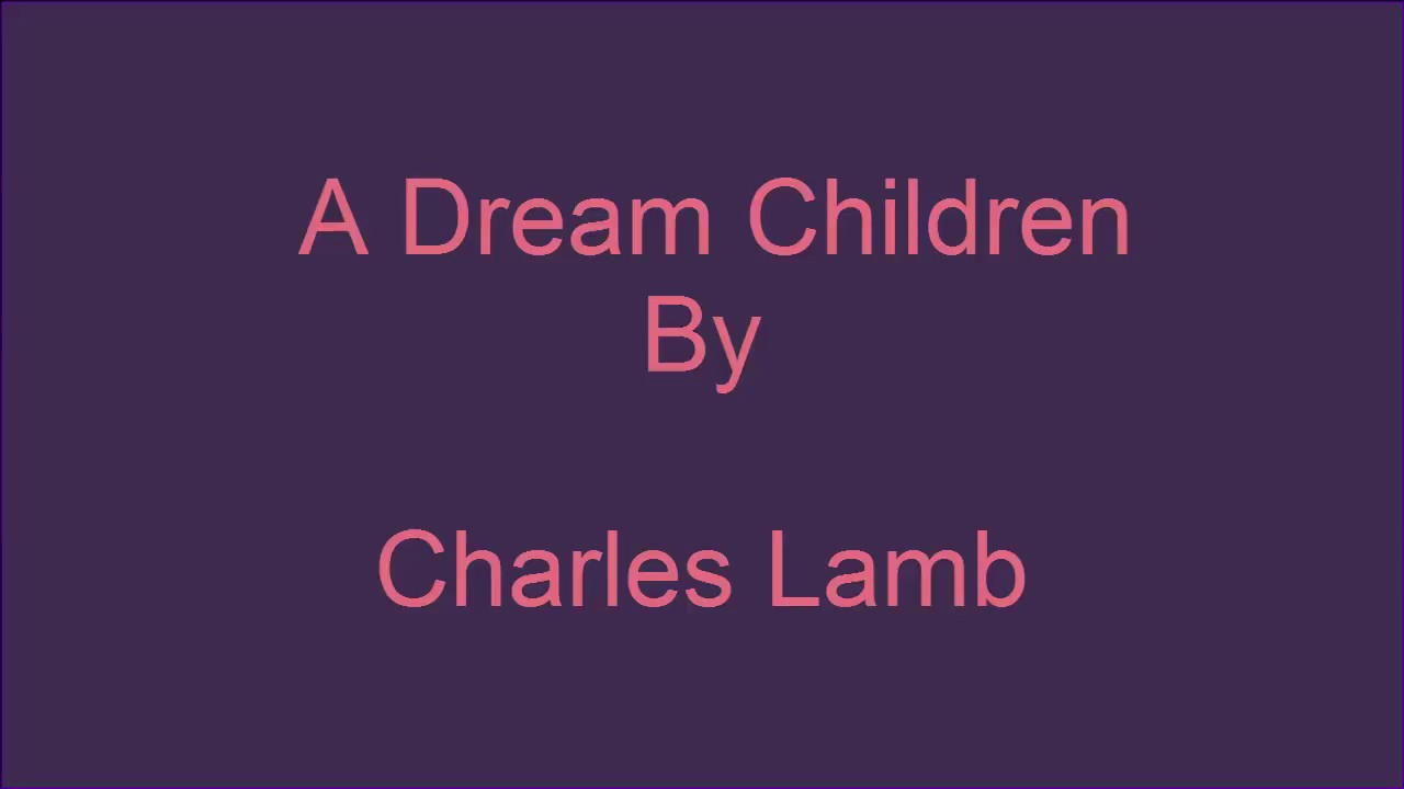 charles lamb+dream children+essay Children like to hear about their elders when they were children so, our author's  children sat around him to listen to the stories of childhood of their great.