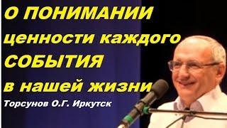 О ПОНИМАНИИ ценности КАЖДОГО СОБЫТИЯ в нашей жизни. Торсунов О.Г. Иркутск