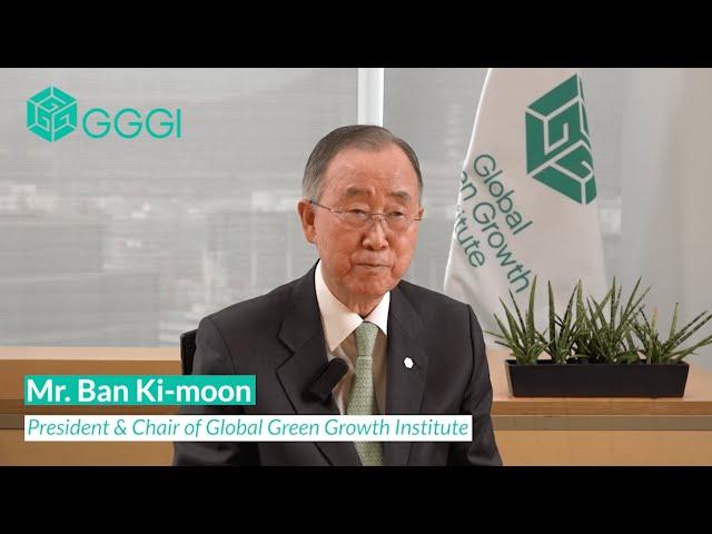 Video Message from GGGI President & Chair, H.E. Ban Ki-moon
