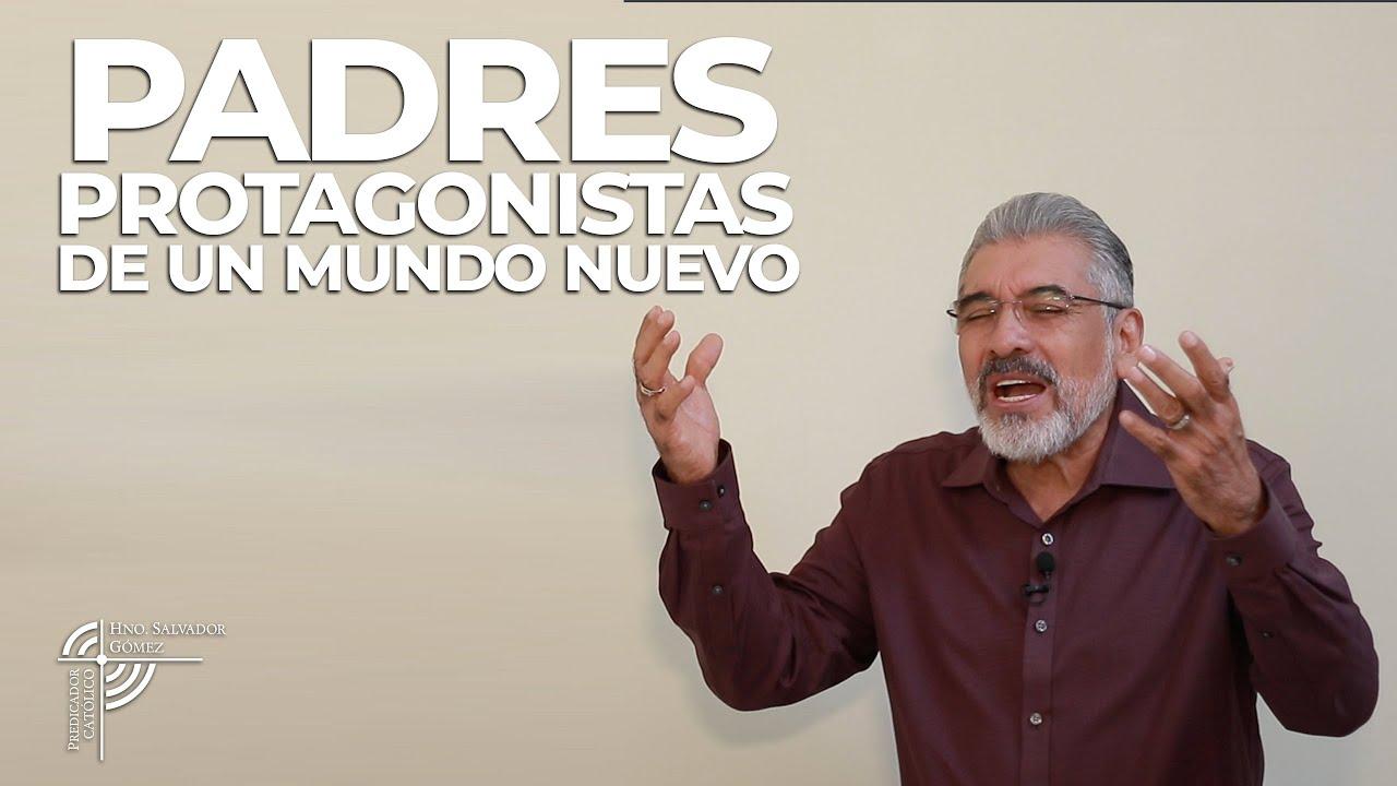 PADRES PROTAGONISTAS DE UN MUNDO NUEVO - Salvador Gómez (Predicador Católico)