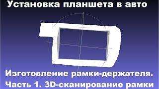 Изготовление держателя планшета в авто с помощью 3D сканера и 3D принтера.(Изготовление рамки-держателя для установки планшета в ваз 2113 при помощи техгологий 3D сканирования и печати..., 2014-08-28T12:03:28.000Z)