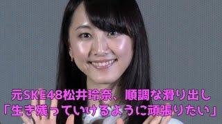 元SKE48松井玲奈、順調な滑り出し。生き残っていけるように頑張りたい。...