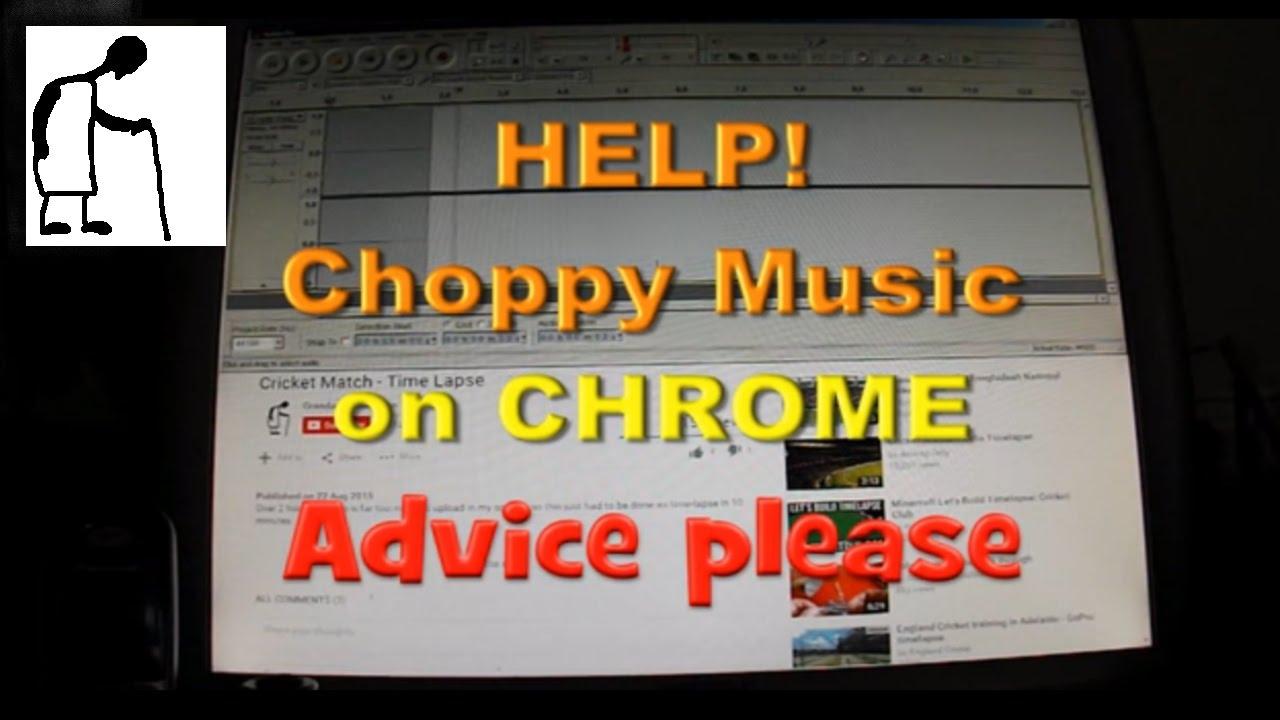 HELP Choppy sound on Chrome
