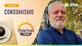 Consumismo | Manhã IPP | IPP TV