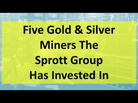 Five Gold & Silver Miners The Sprott Group Has Invested In