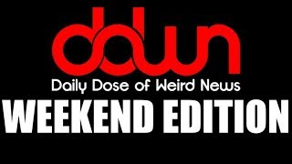Daily Dose of Weird News WEEKEND EDITION! (February 18, 2018)