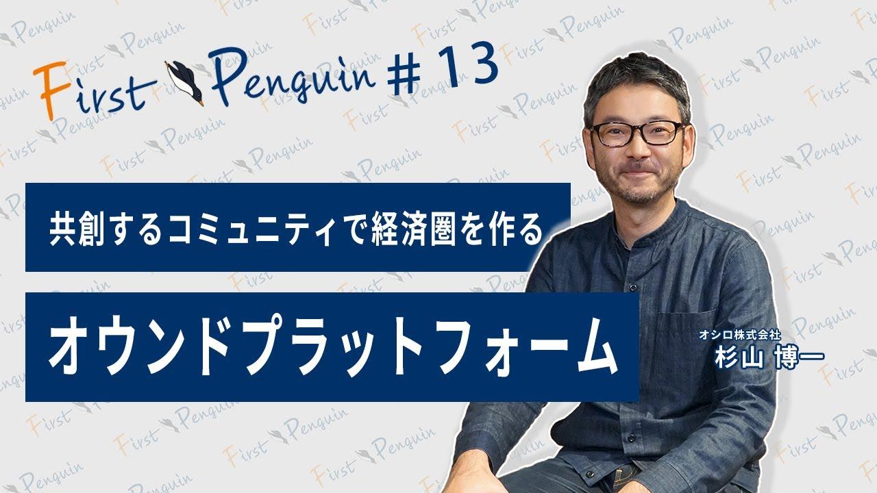 First Penguin #13「共創するコミュニティで経済圏を作るオウンドプラットフォーム」