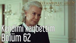 İstanbullu Gelin 62. Bölüm - Kendimi Kaybettim