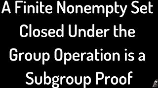 A Finite Nonempty Subset of G Closed under the Group Operation is a Subgroup Proof