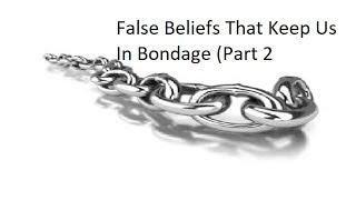 False Beliefs That Keep Us In Bondage. (Part 2)