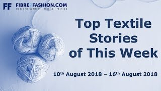 Top Textile Stories of This Week   10th August 2018 – 16th August 2018   Fibre2Fashion