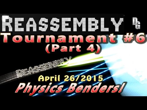 Reassembly ► Tournament #6 (Part 4) April 26, 2015 ► Physics Benders!