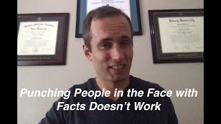 Punching people in the face with facts doesn't work