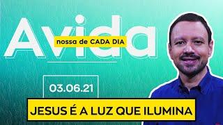 JESUS É A LUZ QUE ILUMINA / A Vida Nossa de Cada Dia - 03/06/21