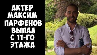 Актер Максим Парфенов выпал с 11 этажа