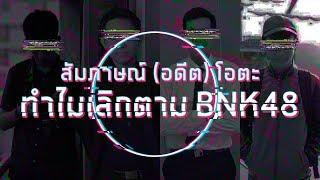 สัมภาษณ์ (อดีต) โอตะ ทำไมเลิกตาม BNK48 (ไม่ดราม่าน้าาา)