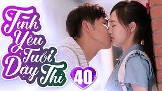 Tình Yêu Tuổi Dậy Thì - Tập 40 | Phim Ngôn Tình Trung Quốc Hay Nhất 2019 - Phim Bộ Lồng Tiếng 2019