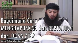 Bagaimana Cara Menghapuskan dan Bertaubat dari Dosa Zina ? Ustadz Dr. Syafiq Riza Basalamah, MA.