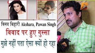 विनय बिहारी Akshara Pawan Singh विवाद पर हुए गुस्सा & 39 मुझे नहीं पता ऐसा क्यों हो रहा