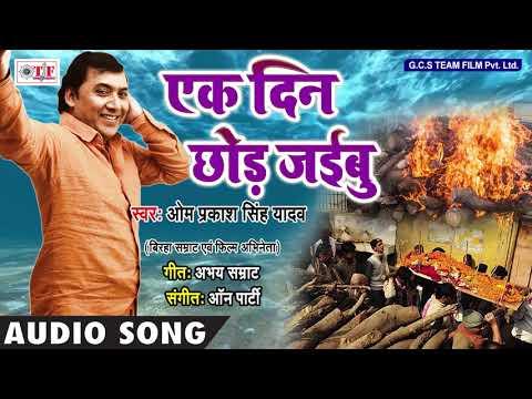 एक दिन छोड़ जईबु ~ Om Prakash Singh Yadav Song ~ Bhojpuri Hit Song 2018 ~ Ek Din Chhor Jaibu ~ TF