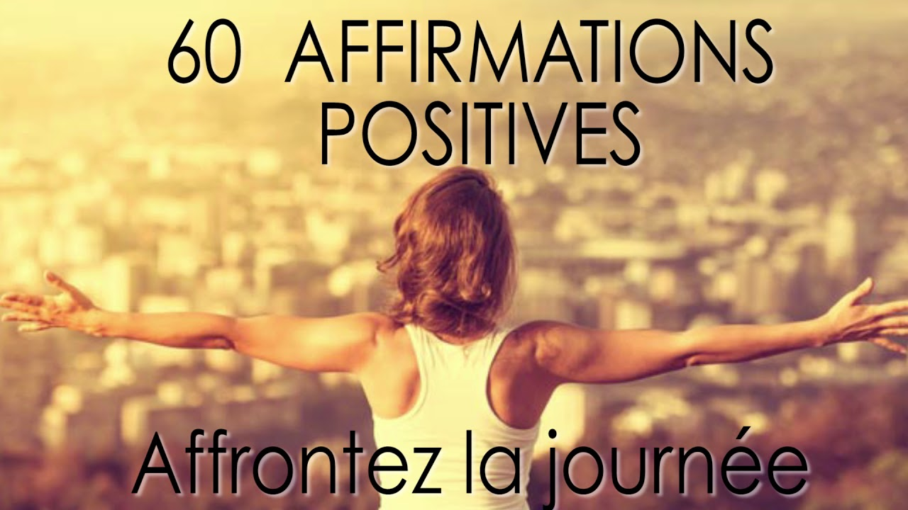 60 Affirmations Positives Pour Affronter La Journée