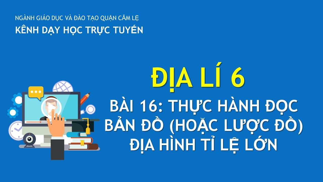 ĐỊA LÍ 6-BÀI 16: THỰC HÀNH ĐỌC BẢN ĐỒ (HOẶC LƯỢC ĐỒ) ĐỊA HÌNH TỈ LỆ LỚN | DAY HOC TRUC TUYEN CAM LE