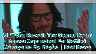 Ali Wong Reveals The Scenes Keanu Reeves Improvised For Netflix's Always Be My Maybe | Fast News