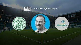Прогноз Константина Генича: «Селтик» — «Астана»