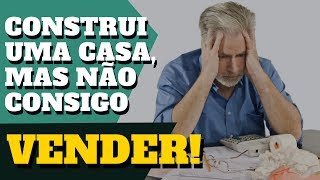 FIZ A CONSTRUÇÃO DE UMA CASA, MAS NÃO CONSIGO VENDER...   E AGORA?