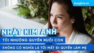 Nhật Kim Anh: Tôi nhường quyền nuôi con không có nghĩa là tôi mất đi quyền làm mẹ