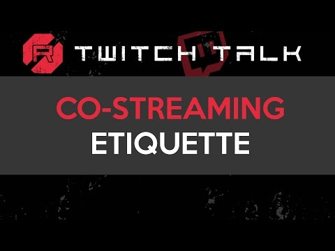 Twitch Talk - Co-Streaming Etiquette