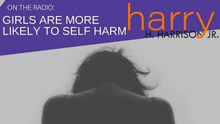 Study Shows Girls are More Likely to Self Harm than Boys | Harry Harrison Jr., Parenting Expert
