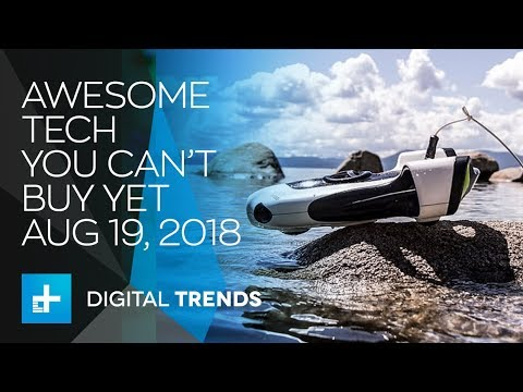 Awesome Tech You Can't Buy Yet - August 19, 2018
