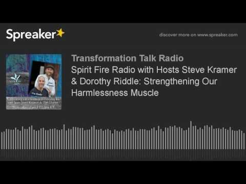 Spirit Fire Radio with Hosts Steve Kramer & Dorothy Riddle: Strengthening Our Harmlessness Muscle