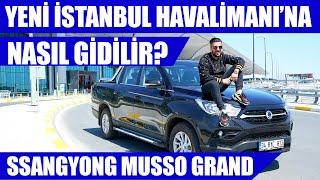 Yeni İstanbul Havalimanı'na Nasıl Gidilir? | SsangYong Musso Grand