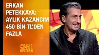 Erkan Petekkaya: Aylık kazancım 450 bin TL'den fazla