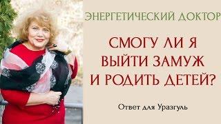 Энергетический доктор: Смогу ли я выйти замуж и родить детей? Ответ для Уразгуль из Казахстана