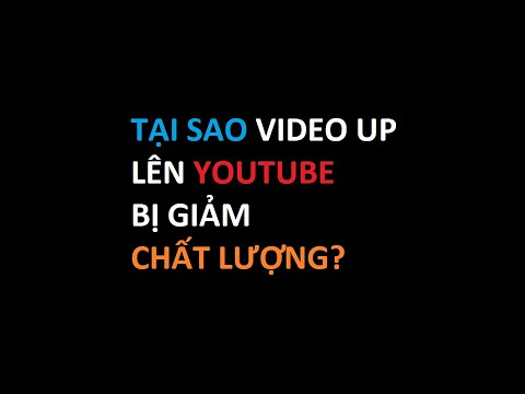 Tại sao up video lên YouTube bị giảm chất lượng?