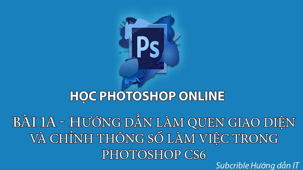 Bài 1A – Hướng Dẫn Làm Quen Với Giao Diện Photoshop CS6 Và Tùy Chỉnh Các Thông Số Làm Việc