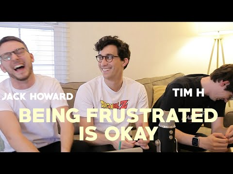 Being Frustrated Is Okay - With JACK HOWARD & TIM H